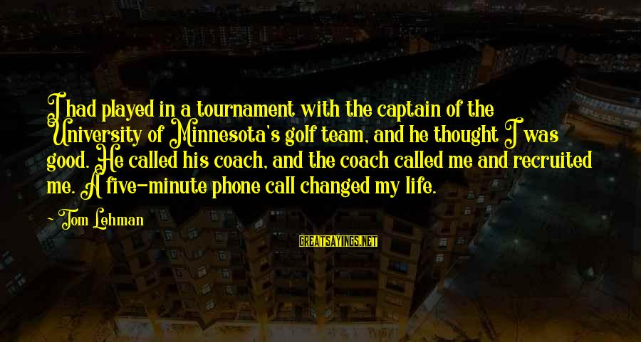 They Call Me Coach Sayings By Tom Lehman: I had played in a tournament with the captain of the University of Minnesota's golf