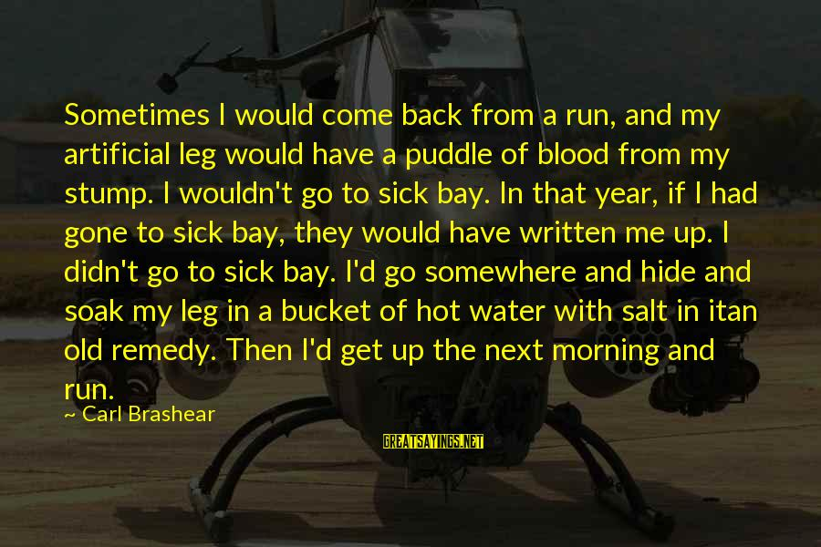 They Come They Go Sayings By Carl Brashear: Sometimes I would come back from a run, and my artificial leg would have a