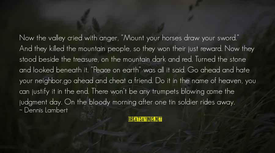 "They Come They Go Sayings By Dennis Lambert: Now the valley cried with anger, ""Mount your horses draw your sword."" And they killed"