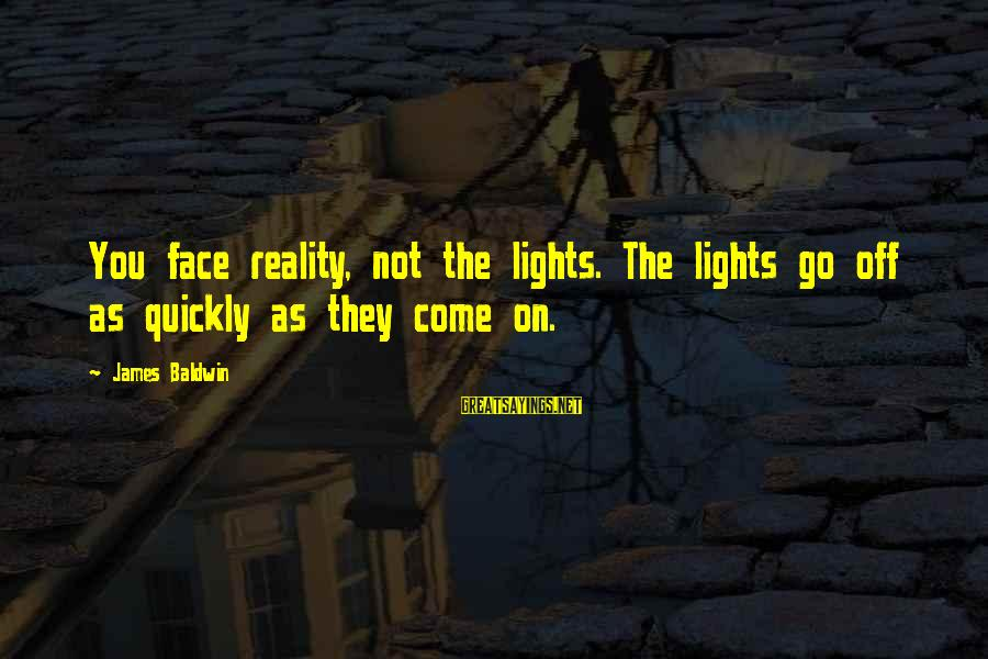 They Come They Go Sayings By James Baldwin: You face reality, not the lights. The lights go off as quickly as they come