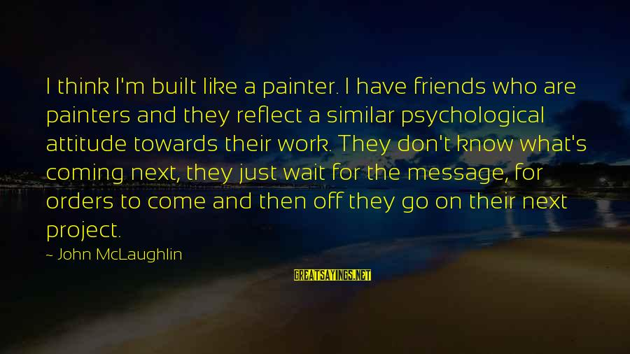 They Come They Go Sayings By John McLaughlin: I think I'm built like a painter. I have friends who are painters and they