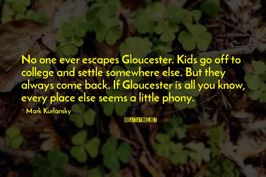 They Come They Go Sayings By Mark Kurlansky: No one ever escapes Gloucester. Kids go off to college and settle somewhere else. But