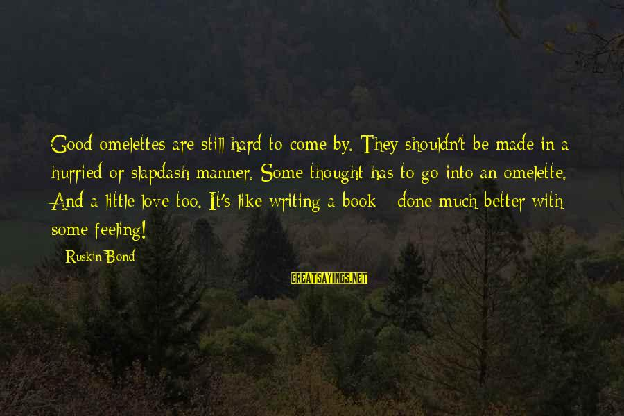 They Come They Go Sayings By Ruskin Bond: Good omelettes are still hard to come by. They shouldn't be made in a hurried