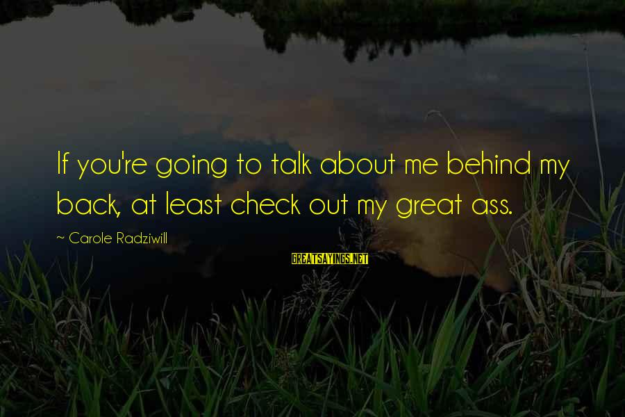 They Talk Behind Your Back Sayings By Carole Radziwill: If you're going to talk about me behind my back, at least check out my