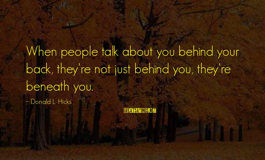 They Talk Behind Your Back Sayings By Donald L. Hicks: When people talk about you behind your back, they're not just behind you, they're beneath