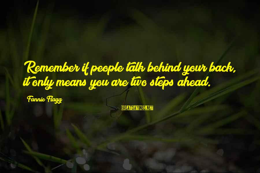 They Talk Behind Your Back Sayings By Fannie Flagg: Remember if people talk behind your back, it only means you are two steps ahead.