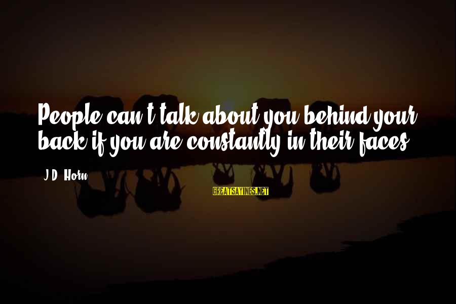 They Talk Behind Your Back Sayings By J.D. Horn: People can't talk about you behind your back if you are constantly in their faces.