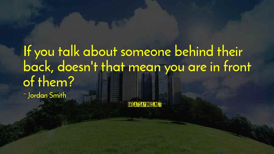 They Talk Behind Your Back Sayings By Jordan Smith: If you talk about someone behind their back, doesn't that mean you are in front