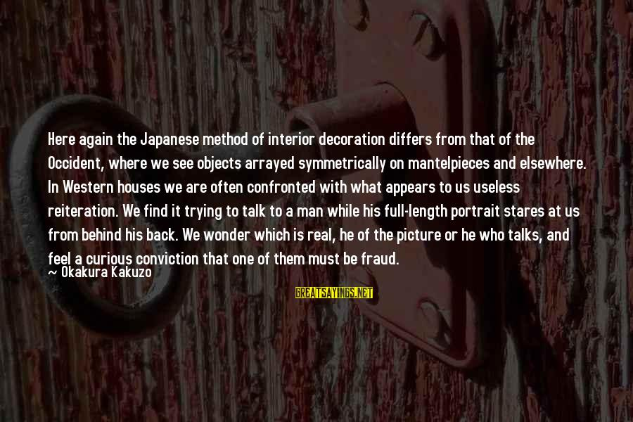 They Talk Behind Your Back Sayings By Okakura Kakuzo: Here again the Japanese method of interior decoration differs from that of the Occident, where