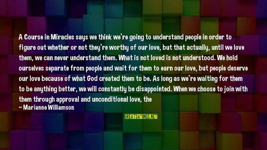 They Will Never Understand Our Love Sayings By Marianne Williamson: A Course in Miracles says we think we're going to understand people in order to