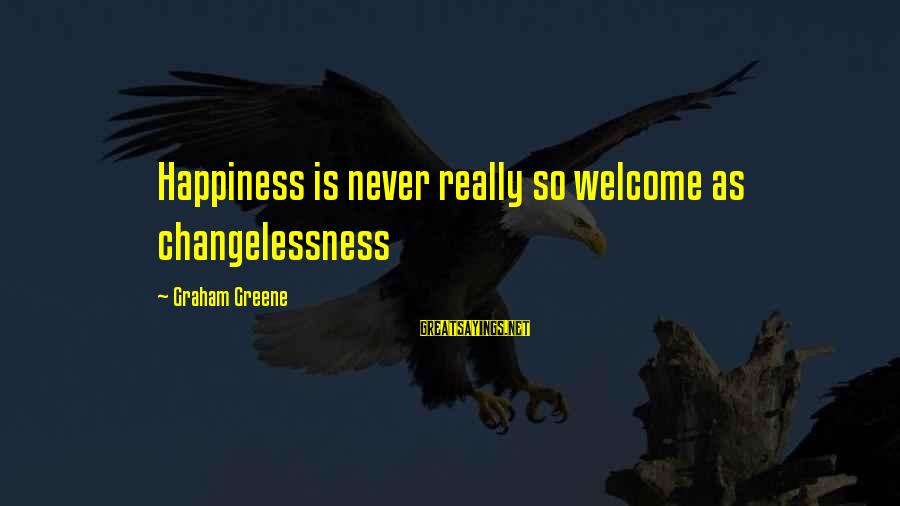 Thicks Sayings By Graham Greene: Happiness is never really so welcome as changelessness