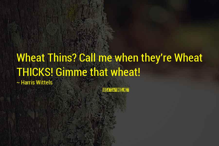 Thicks Sayings By Harris Wittels: Wheat Thins? Call me when they're Wheat THICKS! Gimme that wheat!