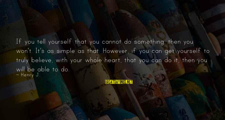 Thicks Sayings By Henry J.: If you tell yourself that you cannot do something, then you won't. It's as simple