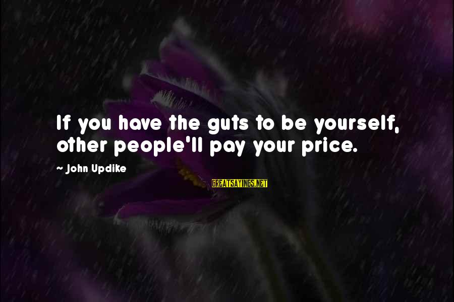 Thicks Sayings By John Updike: If you have the guts to be yourself, other people'll pay your price.