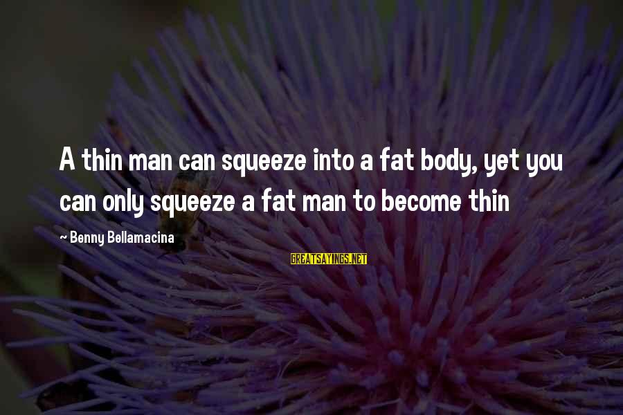 Thin Love Sayings By Benny Bellamacina: A thin man can squeeze into a fat body, yet you can only squeeze a