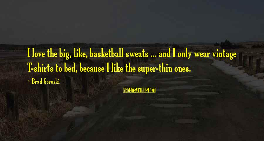 Thin Love Sayings By Brad Goreski: I love the big, like, basketball sweats ... and I only wear vintage T-shirts to