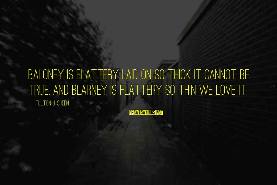 Thin Love Sayings By Fulton J. Sheen: Baloney is flattery laid on so thick it cannot be true, and blarney is flattery