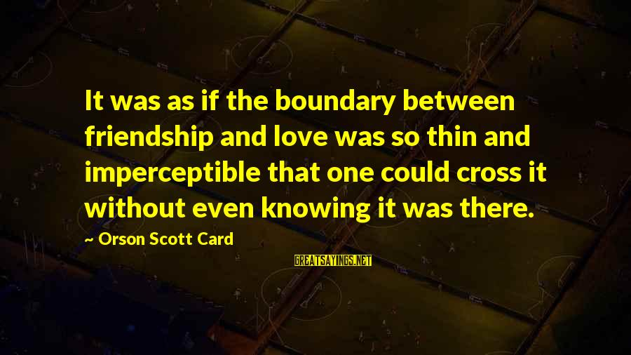 Thin Love Sayings By Orson Scott Card: It was as if the boundary between friendship and love was so thin and imperceptible
