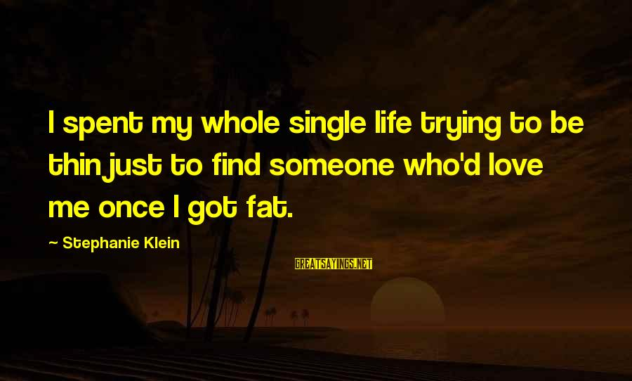 Thin Love Sayings By Stephanie Klein: I spent my whole single life trying to be thin just to find someone who'd