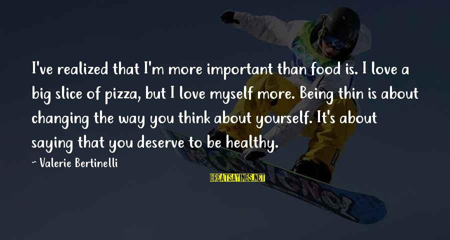 Thin Love Sayings By Valerie Bertinelli: I've realized that I'm more important than food is. I love a big slice of