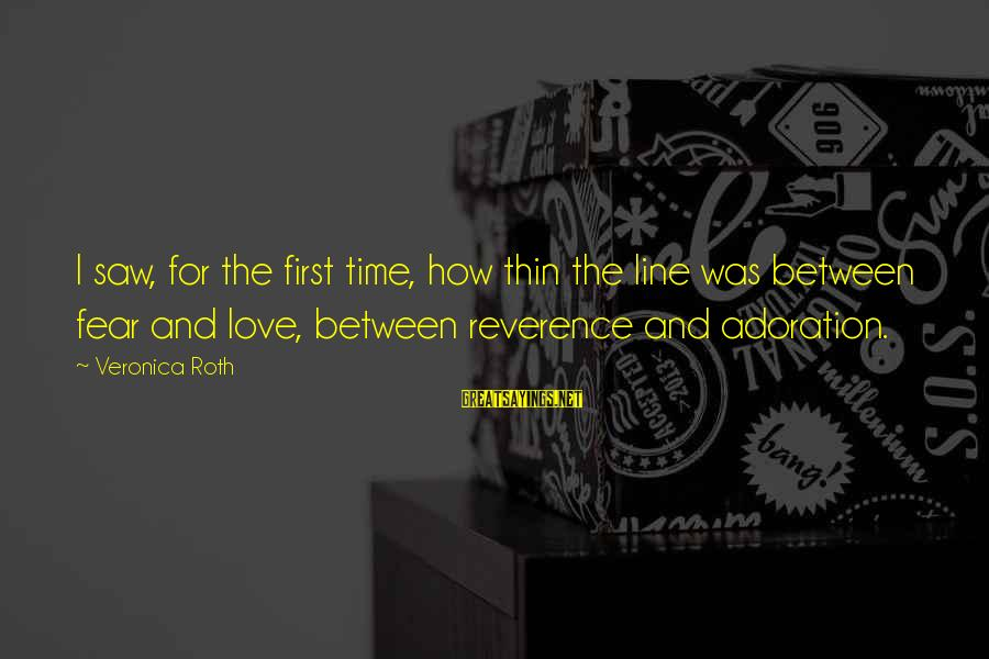 Thin Love Sayings By Veronica Roth: I saw, for the first time, how thin the line was between fear and love,