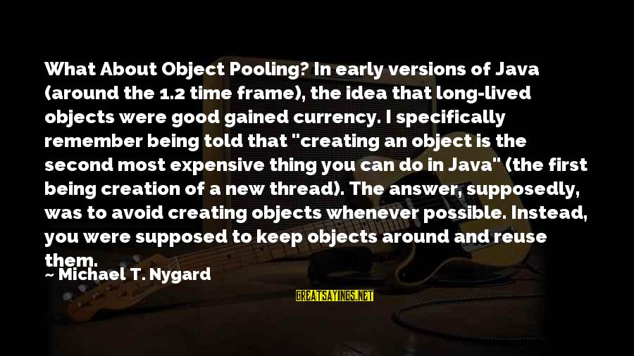 Thing 1 Thing 2 Sayings By Michael T. Nygard: What About Object Pooling? In early versions of Java (around the 1.2 time frame), the