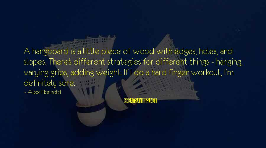 Things Not Adding Up Sayings By Alex Honnold: A hangboard is a little piece of wood with edges, holes, and slopes. There's different