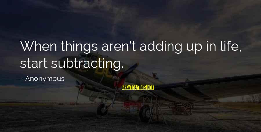 Things Not Adding Up Sayings By Anonymous: When things aren't adding up in life, start subtracting.