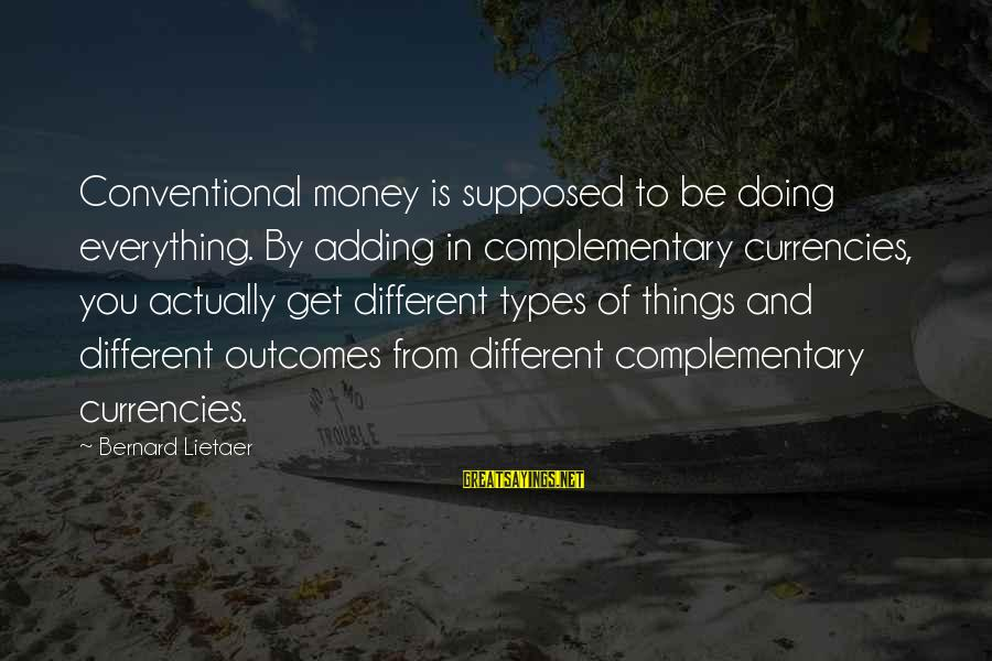 Things Not Adding Up Sayings By Bernard Lietaer: Conventional money is supposed to be doing everything. By adding in complementary currencies, you actually