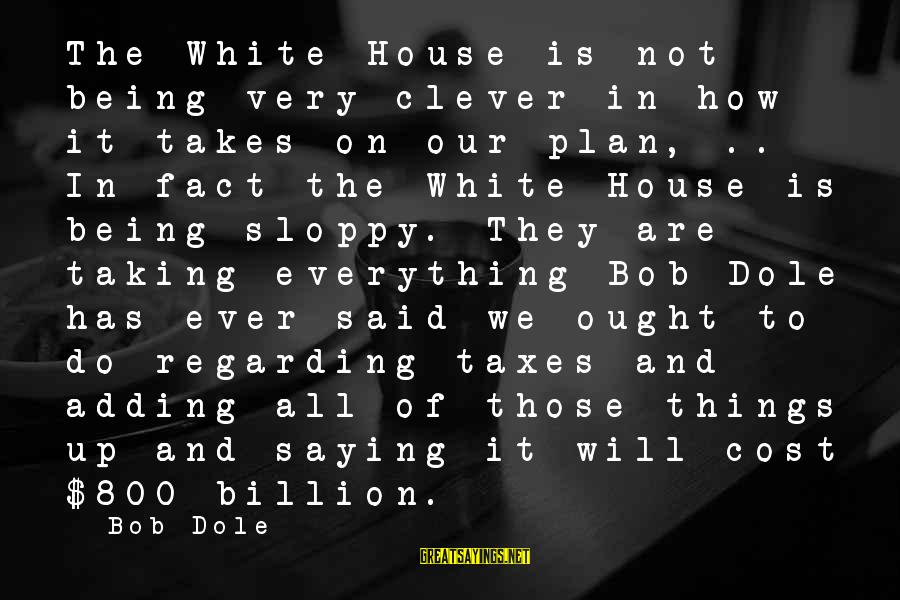 Things Not Adding Up Sayings By Bob Dole: The White House is not being very clever in how it takes on our plan,