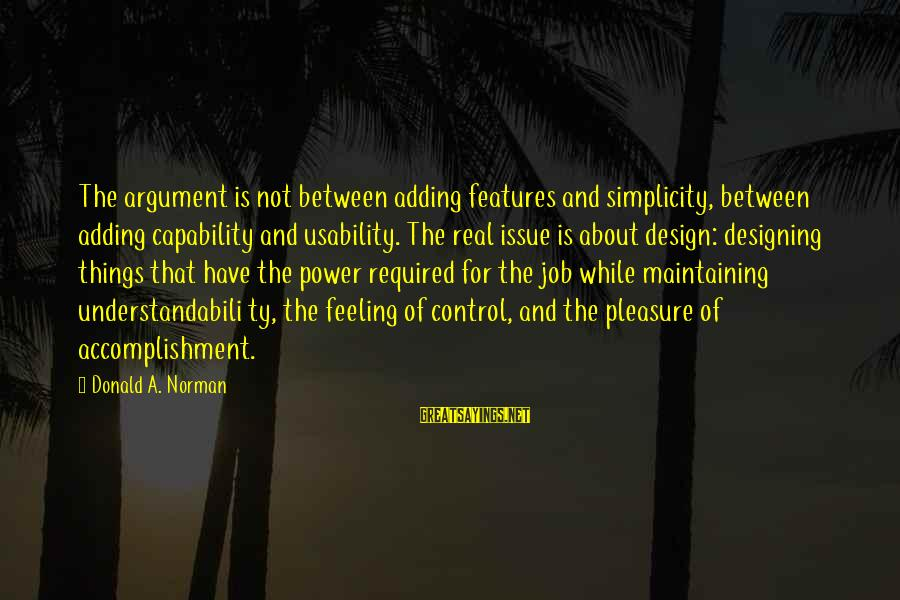 Things Not Adding Up Sayings By Donald A. Norman: The argument is not between adding features and simplicity, between adding capability and usability. The