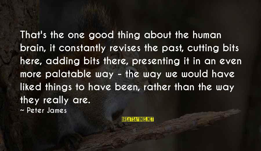 Things Not Adding Up Sayings By Peter James: That's the one good thing about the human brain, it constantly revises the past, cutting