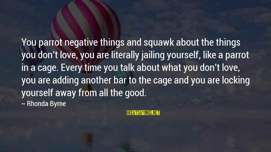 Things Not Adding Up Sayings By Rhonda Byrne: You parrot negative things and squawk about the things you don't love, you are literally