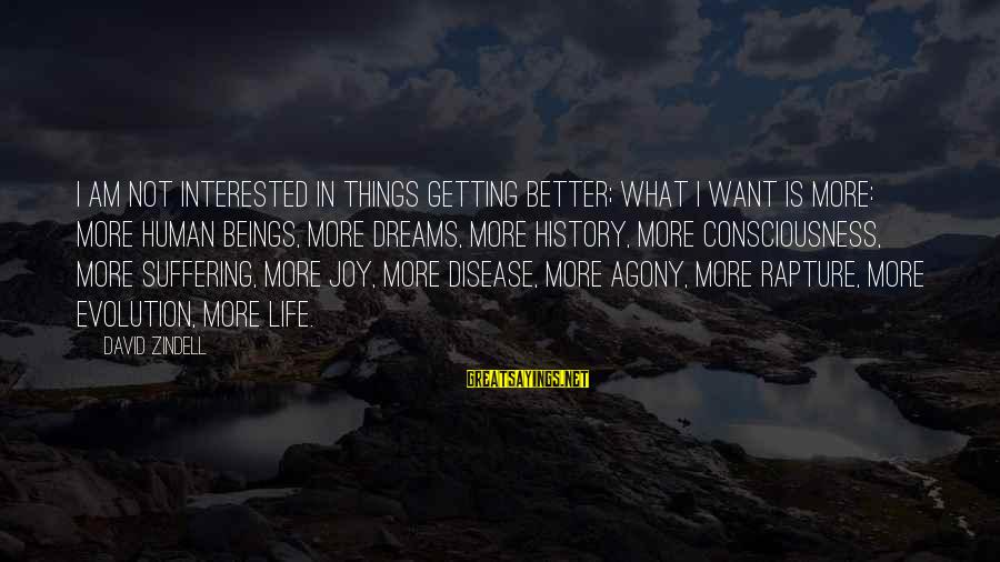 Things Not Getting Better Sayings By David Zindell: I am not interested in things getting better; what I want is more: more human