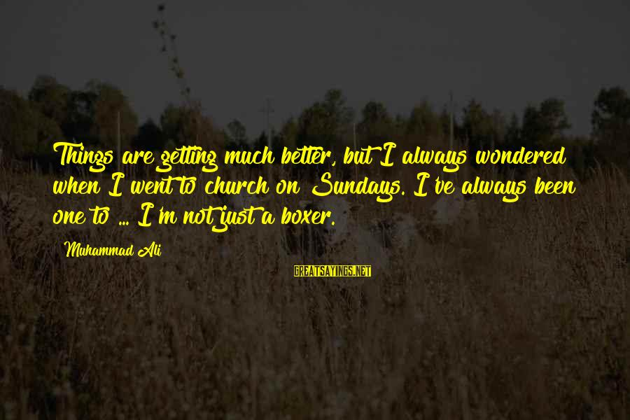 Things Not Getting Better Sayings By Muhammad Ali: Things are getting much better, but I always wondered when I went to church on