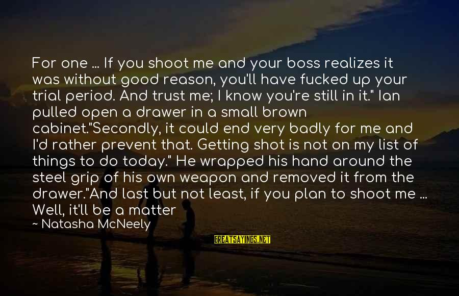 Things Not Getting Better Sayings By Natasha McNeely: For one ... If you shoot me and your boss realizes it was without good