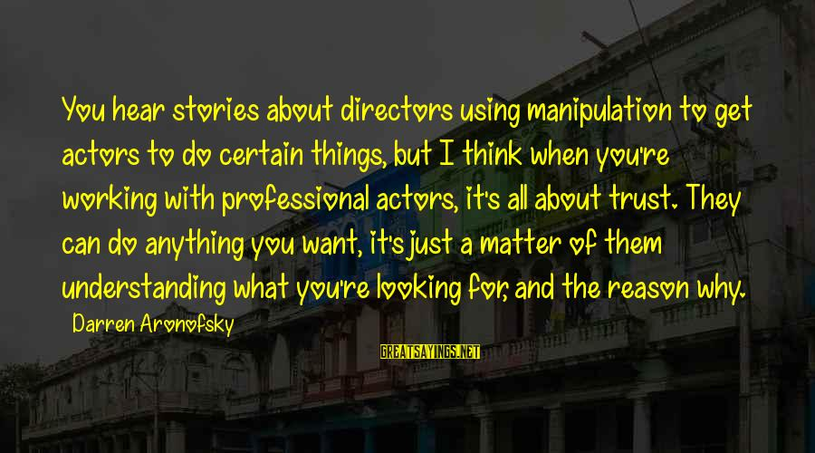 Things Not Working Out For A Reason Sayings By Darren Aronofsky: You hear stories about directors using manipulation to get actors to do certain things, but