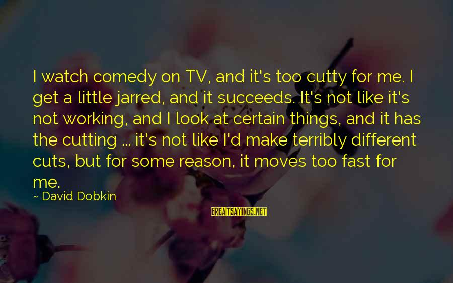 Things Not Working Out For A Reason Sayings By David Dobkin: I watch comedy on TV, and it's too cutty for me. I get a little