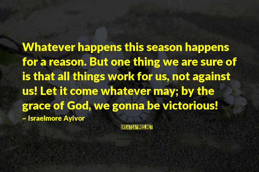 Things Not Working Out For A Reason Sayings By Israelmore Ayivor: Whatever happens this season happens for a reason. But one thing we are sure of