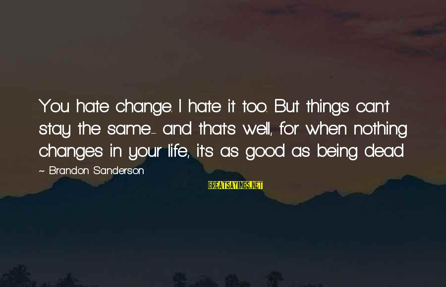 Things Stay The Same Sayings By Brandon Sanderson: You hate change. I hate it too. But things can't stay the same- and that's