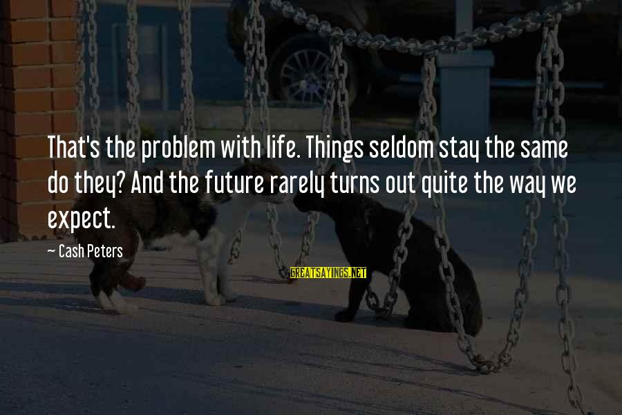 Things Stay The Same Sayings By Cash Peters: That's the problem with life. Things seldom stay the same do they? And the future