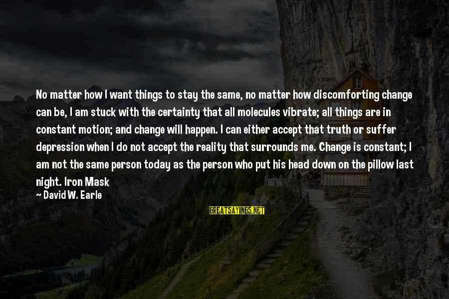 Things Stay The Same Sayings By David W. Earle: No matter how I want things to stay the same, no matter how discomforting change