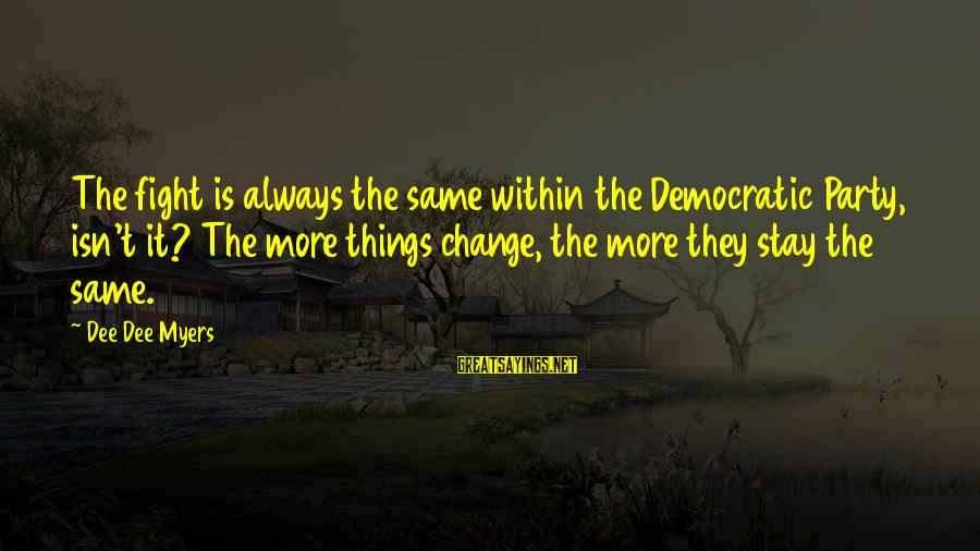 Things Stay The Same Sayings By Dee Dee Myers: The fight is always the same within the Democratic Party, isn't it? The more things