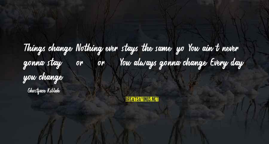 Things Stay The Same Sayings By Ghostface Killah: Things change. Nothing ever stays the same, yo. You ain't never gonna stay 25 or