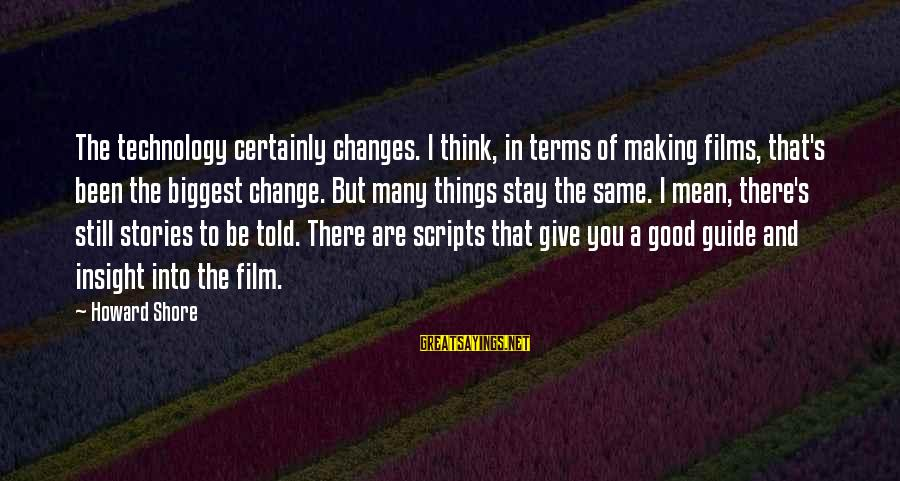 Things Stay The Same Sayings By Howard Shore: The technology certainly changes. I think, in terms of making films, that's been the biggest
