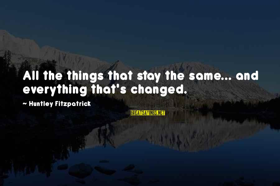 Things Stay The Same Sayings By Huntley Fitzpatrick: All the things that stay the same... and everything that's changed.