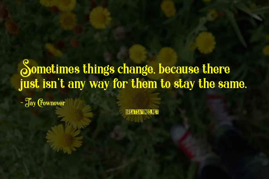 Things Stay The Same Sayings By Jay Crownover: Sometimes things change, because there just isn't any way for them to stay the same.