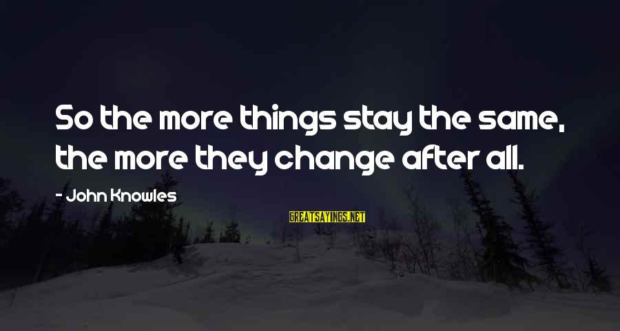 Things Stay The Same Sayings By John Knowles: So the more things stay the same, the more they change after all.