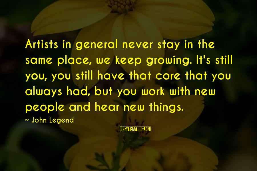 Things Stay The Same Sayings By John Legend: Artists in general never stay in the same place, we keep growing. It's still you,