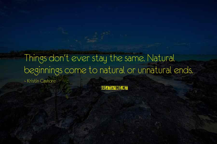 Things Stay The Same Sayings By Kristin Cashore: Things don't ever stay the same. Natural beginnings come to natural or unnatural ends.